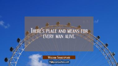 There's place and means for every man alive.