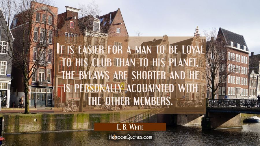 It is easier for a man to be loyal to his club than to his planet, the bylaws are shorter and he is E. B. White Quotes
