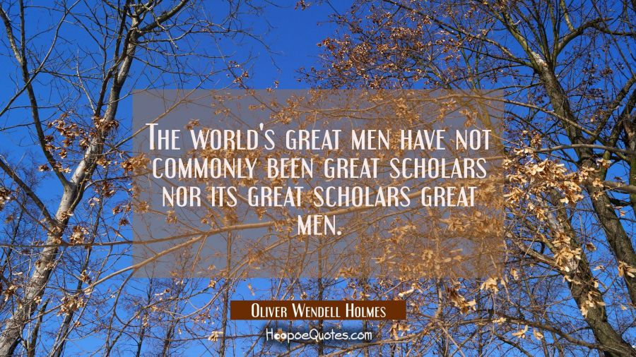 The world's great men have not commonly been great scholars nor its great scholars great men. Oliver Wendell Holmes Quotes