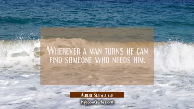 Wherever a man turns he can find someone who needs him.