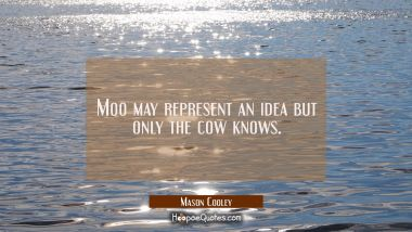 Moo may represent an idea but only the cow knows.
