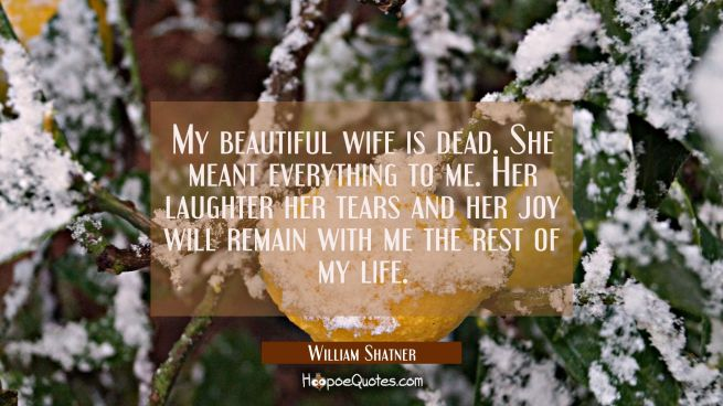My beautiful wife is dead. She meant everything to me. Her laughter her tears and her joy will rema