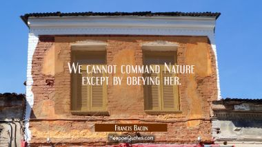 We cannot command Nature except by obeying her. Francis Bacon Quotes