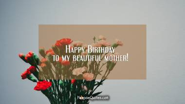 Happy Birthday to my beautiful mother! Quotes