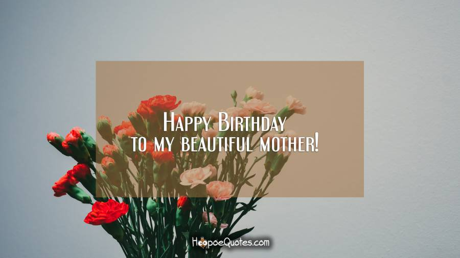 Happy Birthday to my beautiful mother! Birthday Quotes