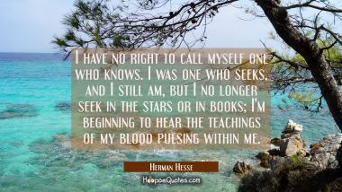 I have no right to call myself one who knows. I was one who seeks, and I still am, but I no longer seek in the stars or in books; I'm beginning to hear the teachings of my blood pulsing within me. Herman Hesse Quotes