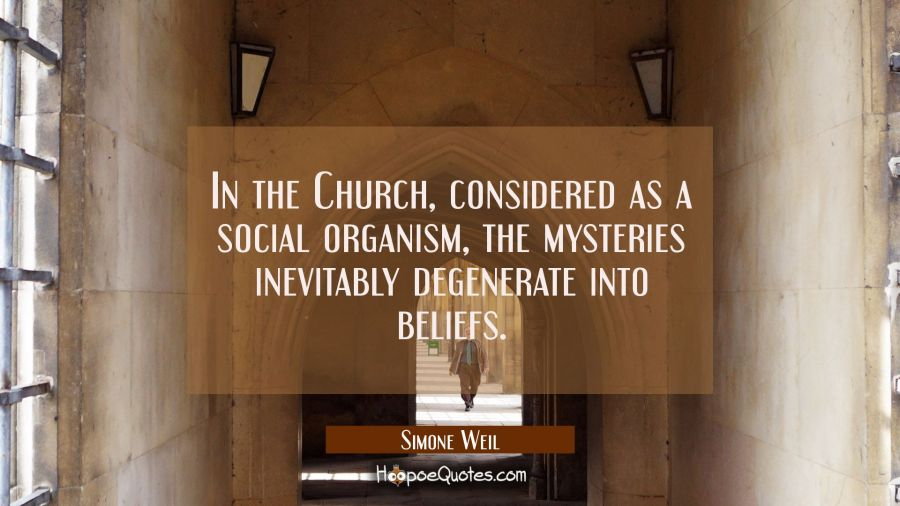 In the Church considered as a social organism the mysteries inevitably degenerate into beliefs. Simone Weil Quotes