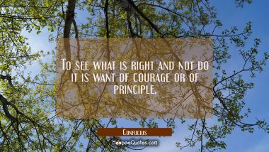 To see what is right and not do it is want of courage or of principle