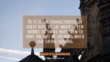 As it is the characteristic of great wits to say much in few words so small wits seem to have the g