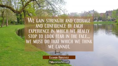 We gain strength and courage and confidence by each experience in which we really stop to look fear Eleanor Roosevelt Quotes