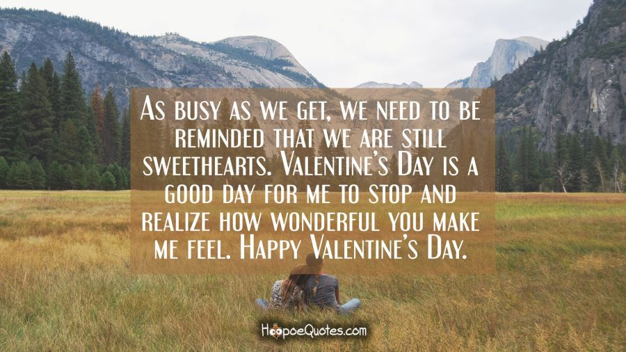 As busy as we get, we need to be reminded that we are still sweethearts. Valentine's Day is a good day for me to stop and realize how wonderful you make me feel. Happy Valentine's Day. Valentine's Day Quotes