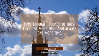 Have enough courage to trust love one more time. And always one more time. Maya Angelou Quotes