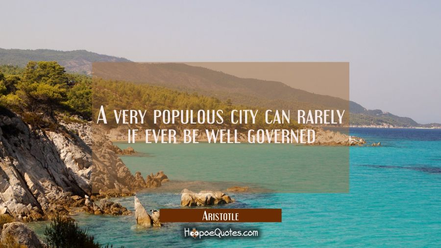 A very populous city can rarely if ever be well governed Aristotle Quotes