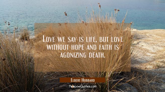 Love we say is life, but love without hope and faith is agonizing death.