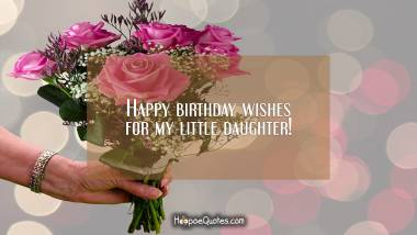 Happy birthday wishes for my little daughter! Birthday Quotes