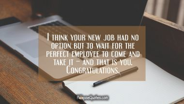 I think your new job had no option but to wait for the perfect employee to come and take it – and that is you. Congratulations.