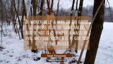 If money help a man to do good to others it is of some value, but if not it is simply a mass of evi