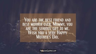 You are the best friend and best mother ever. Mommy, you are the serious gift to me. Wish you a very Happy Mother's Day. Mother's Day Quotes