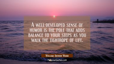 A well-developed sense of humor is the pole that adds balance to your steps as you walk the tightro