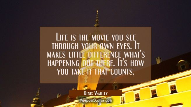 Life is the movie you see through your own eyes. It makes little difference what's happening out th