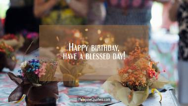 Happy birthday, have a blessed day! Birthday Quotes