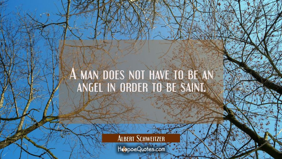 A man does not have to be an angel in order to be saint. Albert Schweitzer Quotes