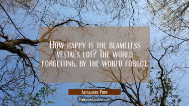How happy is the blameless vestal's lot? The world forgetting by the world forgot.