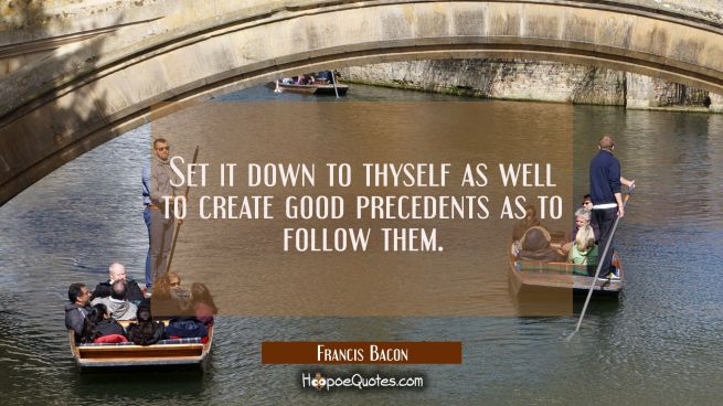 Set it down to thyself as well to create good precedents as to follow them.