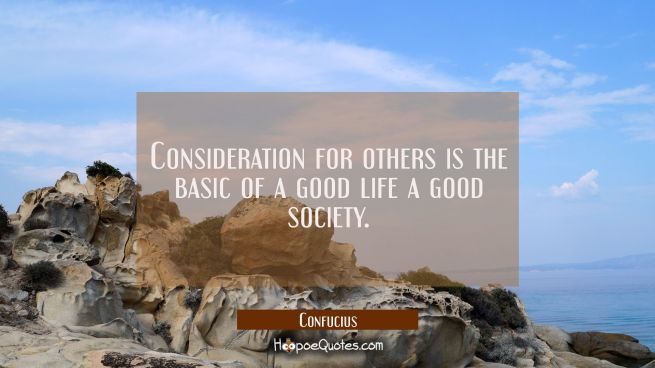 Consideration for others is the basic of a good life a good society.