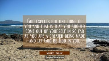 God expects but one thing of you and that is that you should come out of yourself in so far as you