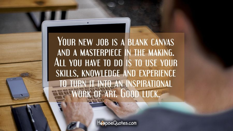 Your new job is a blank canvas and a masterpiece in the making. All you have to do use your skills, knowledge and experience to turn it into an inspirational work of art. Good luck. New Job Quotes