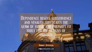 Dependence begets subservience and venality suffocates the germ of virtue and prepares fit tools fo Thomas Jefferson Quotes