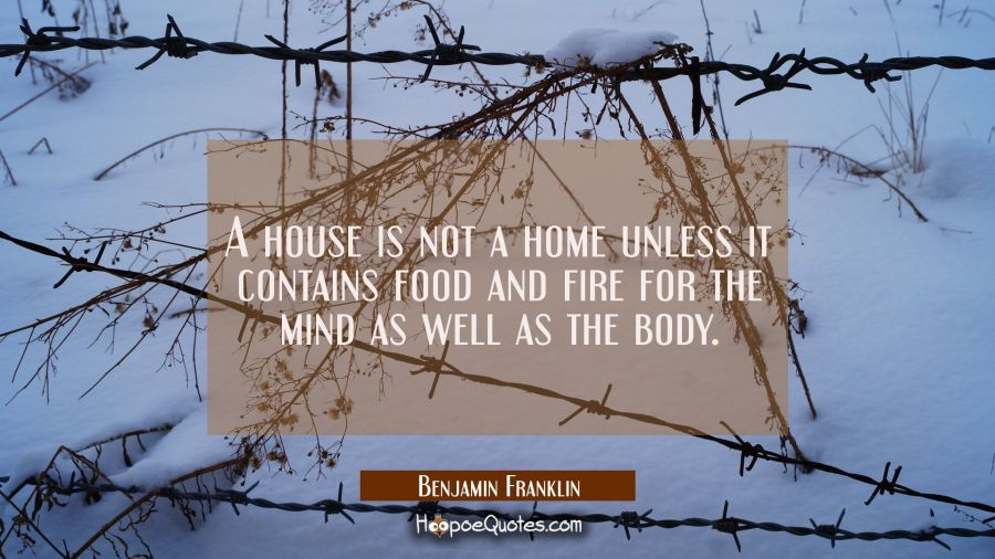 A house is not a home unless it contains food and fire for the mind as well as the body. Benjamin Franklin Quotes