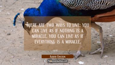 There are two ways to live: you can live as if nothing is a miracle, you can live as if everything Albert Einstein Quotes