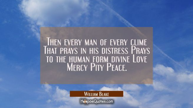 Then every man of every clime That prays in his distress Prays to the human form divine Love Mercy