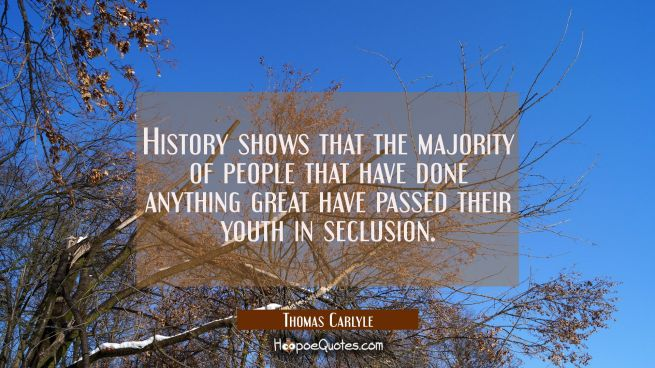 History shows that the majority of people that have done anything great have passed their youth in