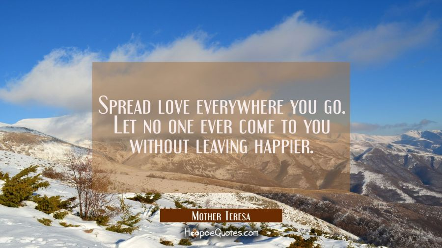 Spread love everywhere you go. Let no one ever come to you without leaving happier. Mother Teresa Quotes