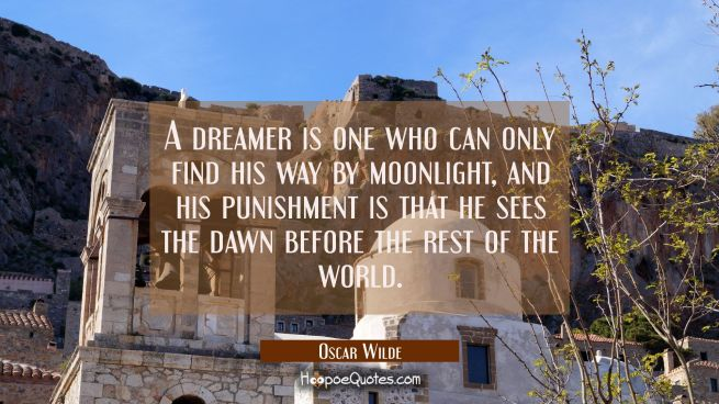 A dreamer is one who can only find his way by moonlight and his punishment is that he sees the dawn