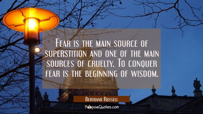 Fear is the main source of superstition and one of the main sources of cruelty. To conquer fear is