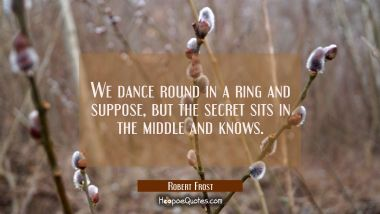 We dance round in a ring and suppose but the secret sits in the middle and knows.