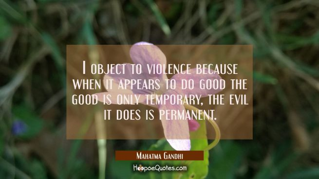 I object to violence because when it appears to do good the good is only temporary, the evil it doe