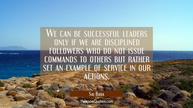 We can be successful leaders only if we are disciplined followers who do not issue commands to othe