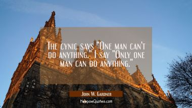 "The cynic says ""One man can't do anything."" I say ""Only one man can do anything."""