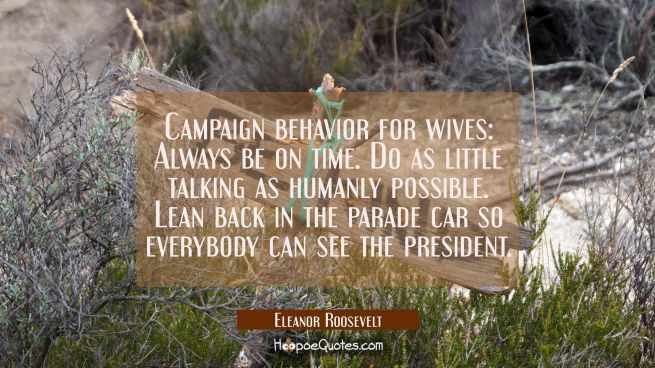 Campaign behavior for wives: Always be on time. Do as little talking as humanly possible. Lean back
