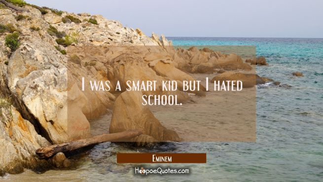I was a smart kid but I hated school.
