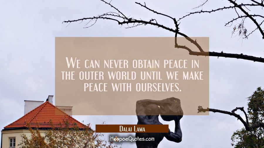 We can never obtain peace in the outer world until we make peace with ourselves. Dalai Lama Quotes