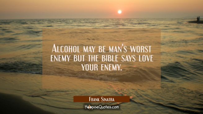 Alcohol may be man's worst enemy but the bible says love your enemy.