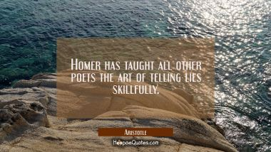 Homer has taught all other poets the art of telling lies skillfully. Aristotle Quotes