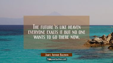 The future is like heaven everyone exalts it but no one wants to go there now.