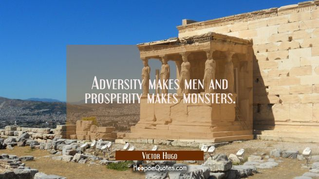 Adversity makes men and prosperity makes monsters.